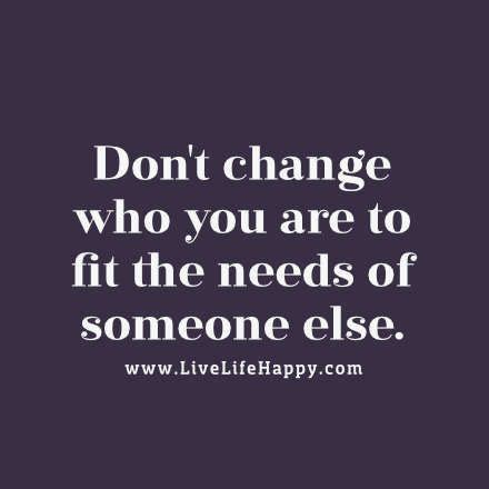 Don T Change don t change who you are to fit the needs of someone else