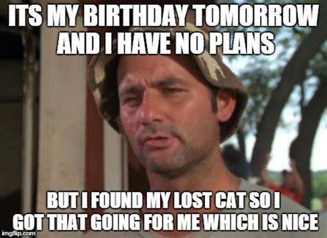 Birthday Tomorrow Meme - so i got that goin for me which is nice meme imgflip