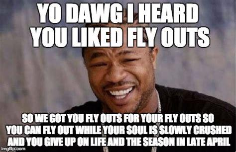 Fly Out Memes - yo dawg heard you meme imgflip