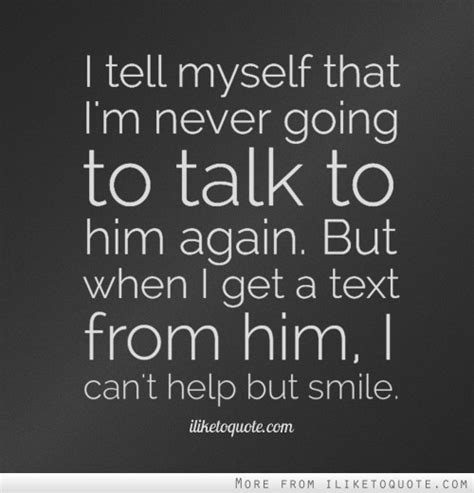 But I Him i tell myself that i m never going to talk to him again but when i get a text from him i can t