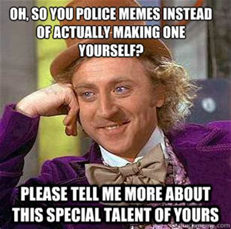 Internet Police Meme - oh so you police memes instead of actually making one