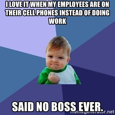 No Phone Meme - i love it when my employees are on their cell phones