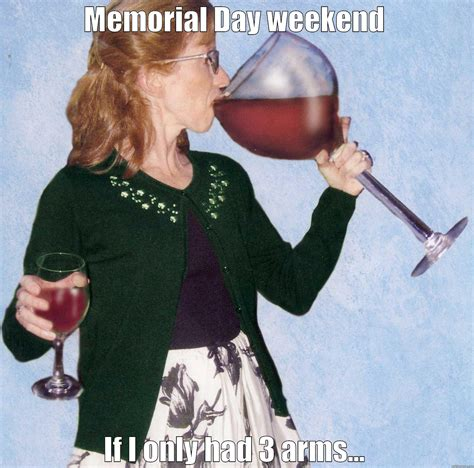 Memorial Day Weekend Meme - wine tasting big glass quickmeme