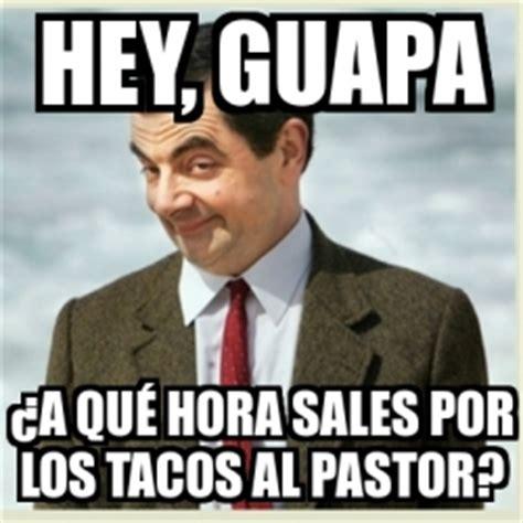 Tacos Al Pastor Meme - meme mr bean hey guapa 191 a qu 201 hora sales por los tacos