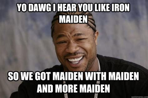 Iron Maiden Memes - yo dawg i hear you like iron maiden so we got maiden with