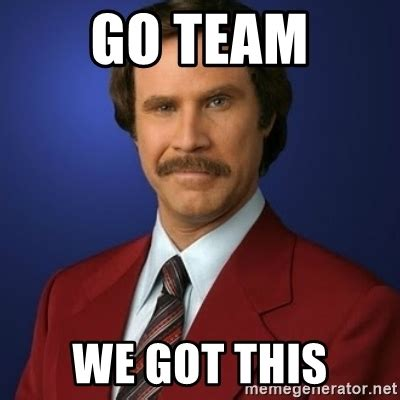 We Got This Meme - go team we got this anchorman birthday meme generator