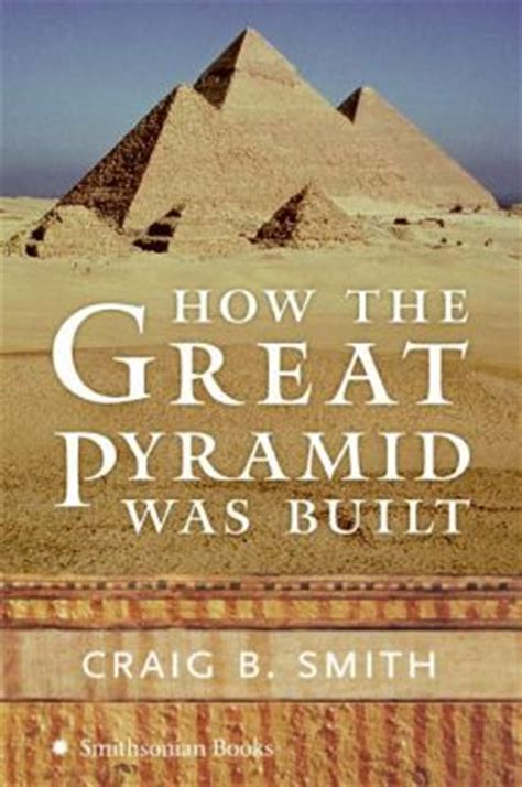 how the great pyramid was built by craig b smith