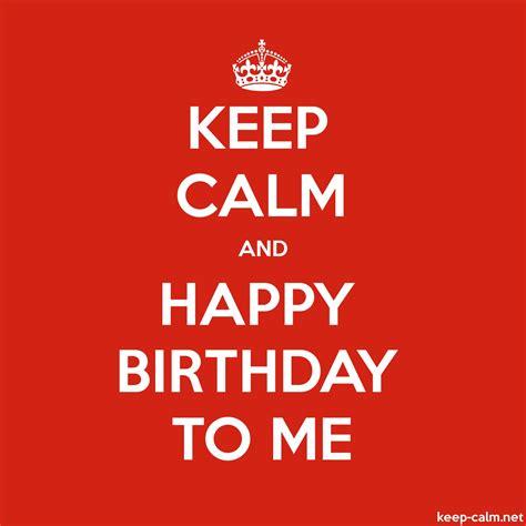 imagenes de keep calm and happy birthday to me keep calm and happy birthday to me keep calm net