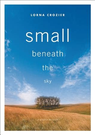 what lies beneath a memoir books small beneath the sky a prairie memoir by lorna crozier