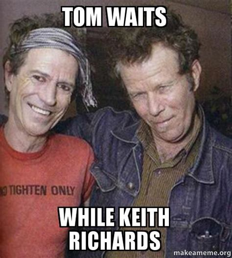 Keith Richards Memes - tom waits while keith richards make a meme