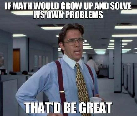 That Would Be Great Meme - math memes reflections of a second career math teacher
