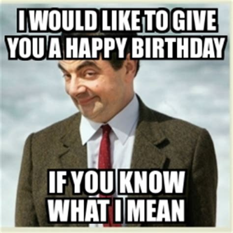 Mean Happy Birthday Meme - meme mr bean i would like to give you a happy birthday if you know what i mean 1470257