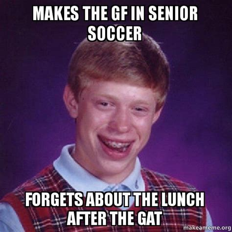 Gat Meme - makes the gf in senior soccer forgets about the lunch