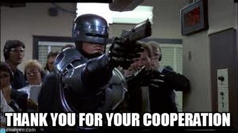 Robocop Meme - thank you for your cooperation robocop meme on memegen