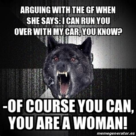 Of Course You Can Meme - meme insanity wolf arguing with the gf when she says i