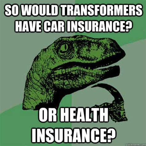 Car Insurance Meme - so would transformers have car insurance or health