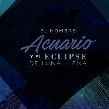 luna llena agosto 2016 y eclipse el hombre acuario y el eclipse de luna llena en su signo