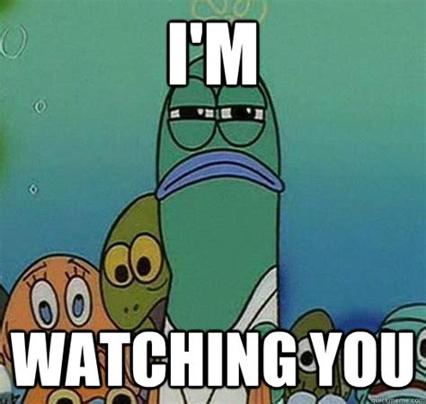 I M Watching You Meme - i m watching you serious fish spongebob quickmeme