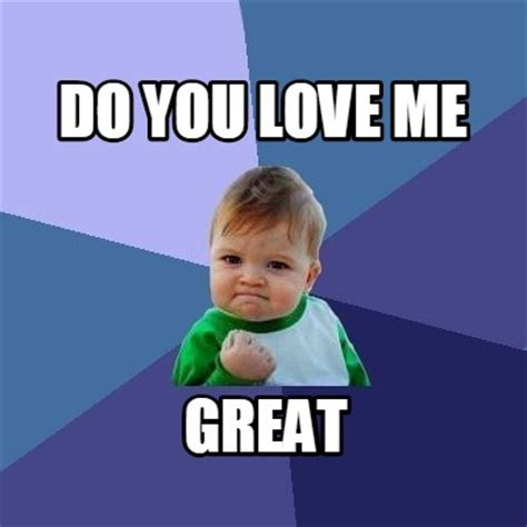 Love Me Meme - meme creator do you love me great meme generator at