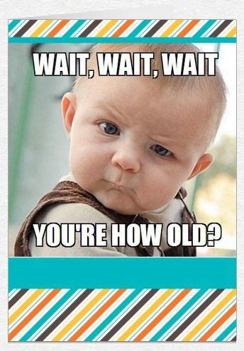 Funny Happy Memes - you re how old funny happy birthday meme