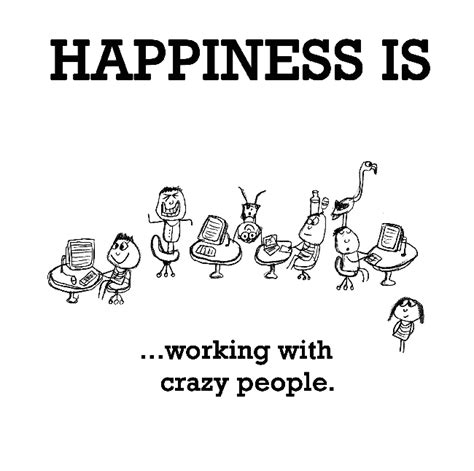 Happiness is, working with crazy people.   Funny & Happy