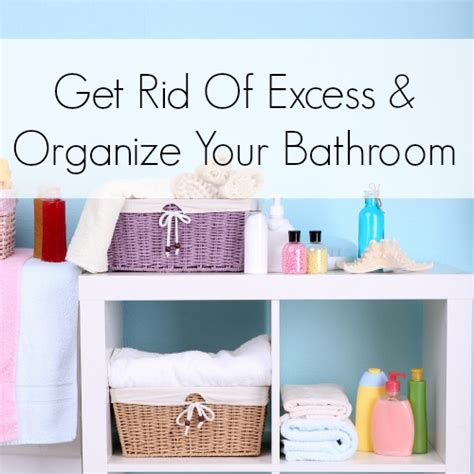 get rid of excess and organize your home the living room get rid of excess and organize your home bathroom