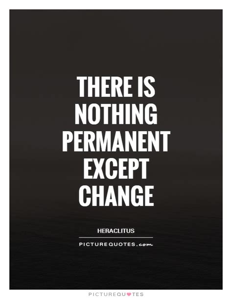 Picture Quotes There Is Nothing Permanent Except Change Picture Quotes