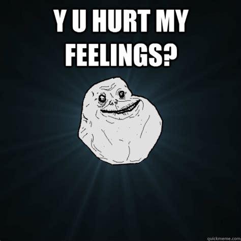 Hurt Feelings Meme - y u hurt my feelings forever alone quickmeme
