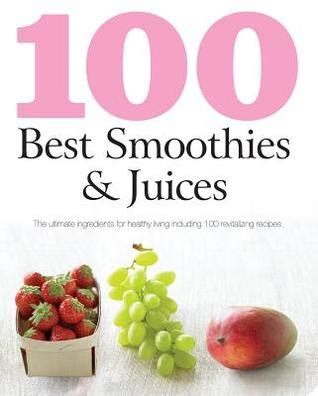 the ultimate juices smoothies encyclopedia books 100 best smoothies and juices by parragon publishing