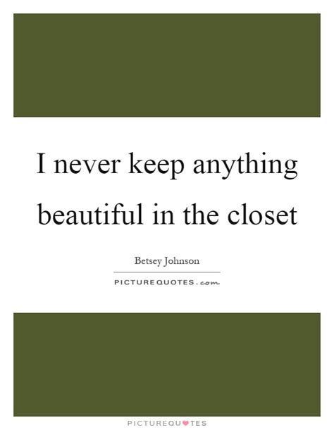 Keep It In The Closet Lyrics by I Never Keep Anything Beautiful In The Closet Picture Quotes