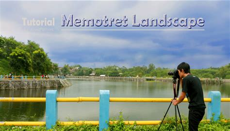 tutorial fotografi landscape cara fotografi landscape fotografi landscape untuk pemula