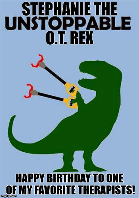 T Rex Birthday Meme - quot happy birthday to my favorite occupational therapist