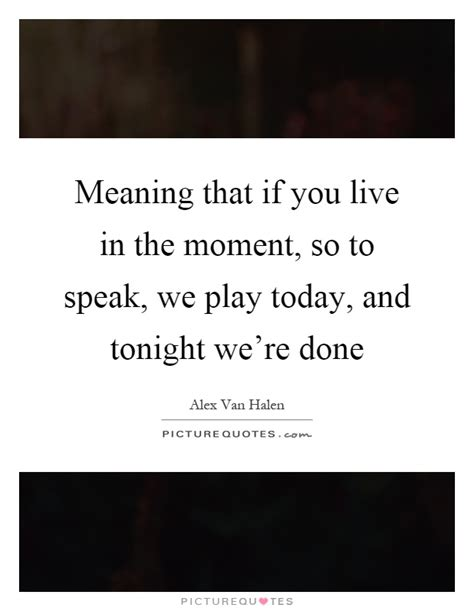 meaning today meaning that if you live in the moment so to speak we