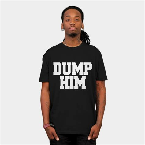 Dump Him by Dump Him T Shirt By Fashiony Design By Humans