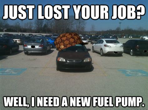New Car Meme - just lost your job well i need a new fuel pump