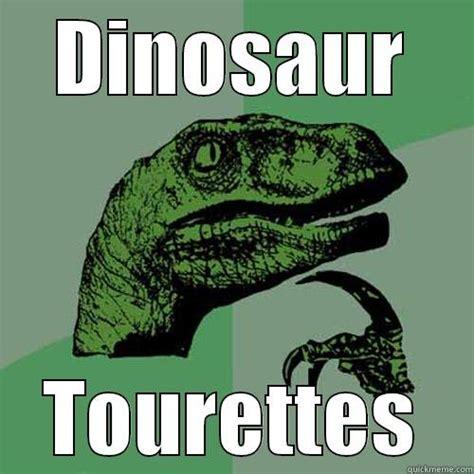 Tourettes Meme - dinosaur tourettes quickmeme