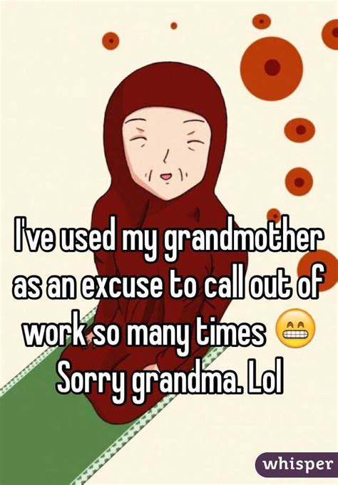 i ve used my grandmother as an excuse to call out of work so many times sorry lol