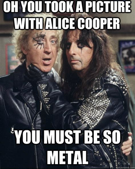 Alice Meme - oh you took a picture with alice cooper you must be so