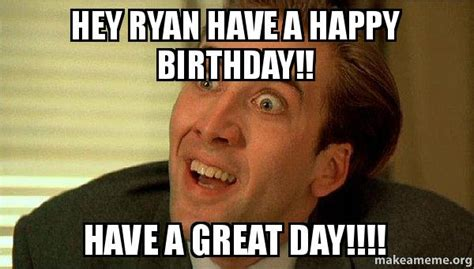 Sarcastic Birthday Meme - hey ryan have a happy birthday have a great day