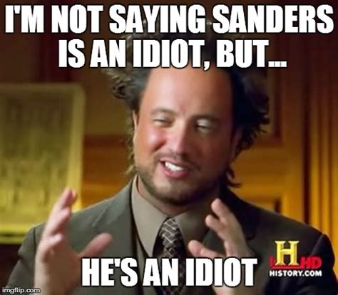 Idiot Memes - i m not saying bernie sanders is an idiot but imgflip