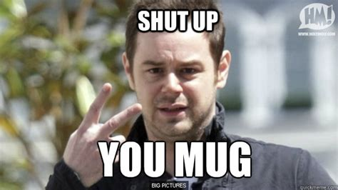 Mug Meme - shut up you mug danny dyer quickmeme
