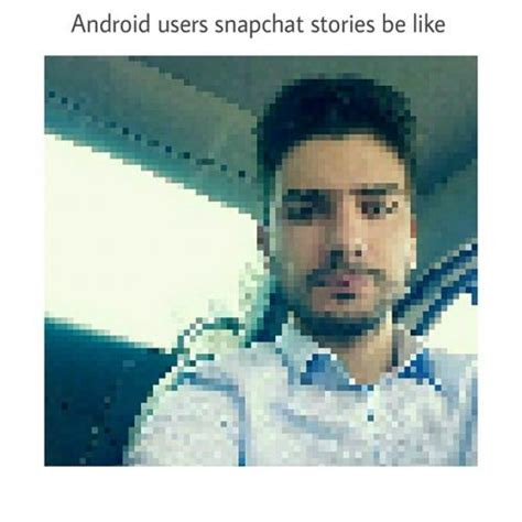 android users be like android users snapchat stories be like
