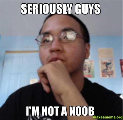 Seriously Meme - seriously guys i m not a noob make a meme