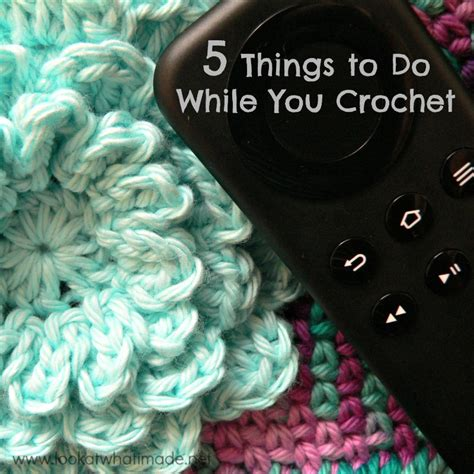 5 Things To About by 5 Things To Do While You Crochet Look At What I Made