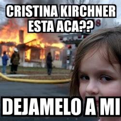 cristina fernandez de kirchner memes meme disaster girl cristina kirchner esta aca dejamelo