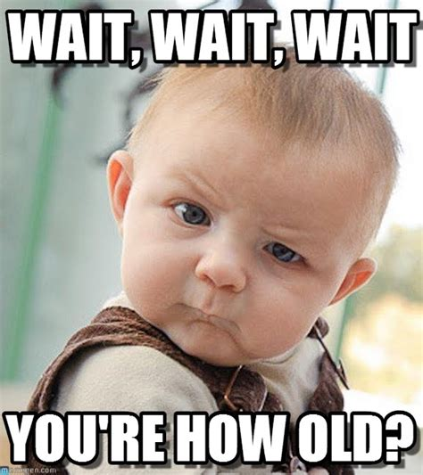You Re Funny Meme - wait wait wait you re how old google zoeken
