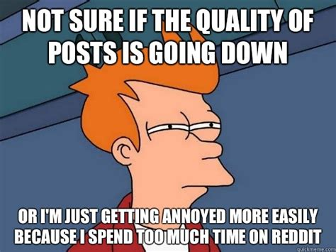 not sure if the quality of posts is going down or i m just