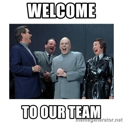 Welcome Aboard Meme - welcome to our team dr evil laughing meme generator