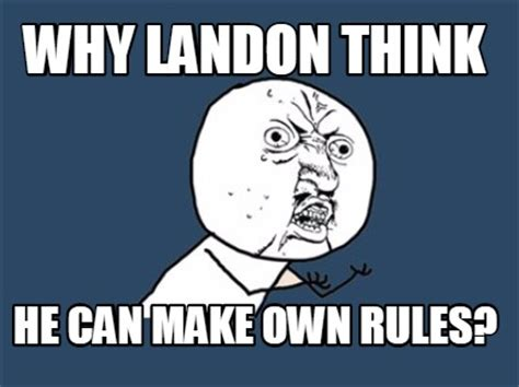 Create Meme With Own Image - meme creator why landon think he can make own rules