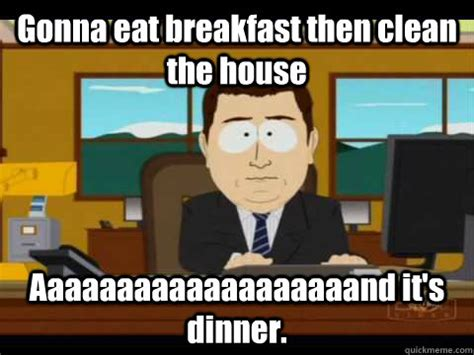 Clean House Meme - gonna eat breakfast then clean the house